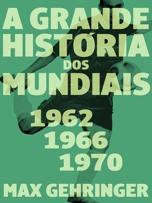 cover image of A grande história dos mundiais 1962, 1966, 1970