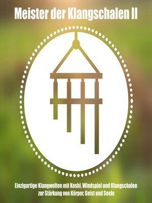 cover image of Meister der tibetischen Klangschalen II--Einzigartige Klangwelten--Koshi, Windspiel und Klangschalen zur Stärkung von Körper, Geist und Seele