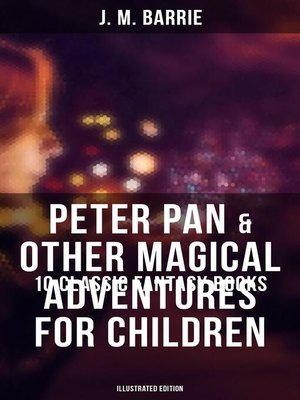 cover image of Peter Pan & Other Magical Adventures For Children--10 Classic Fantasy Books in One Volume (Illustrated Edition)