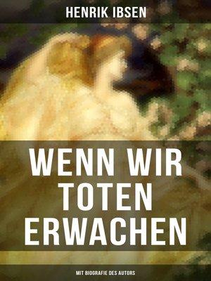 cover image of Wenn wir Toten erwachen (Mit Biografie des Autors)