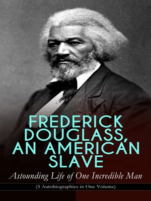 cover image of FREDERICK DOUGLASS, AN AMERICAN SLAVE – Astounding Life of One Incredible Man (3 Autobiographies in One Volume)