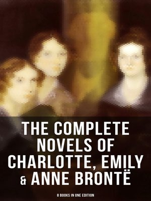 cover image of The Complete Novels of Charlotte, Emily & Anne Brontë--8 Books in One Edition
