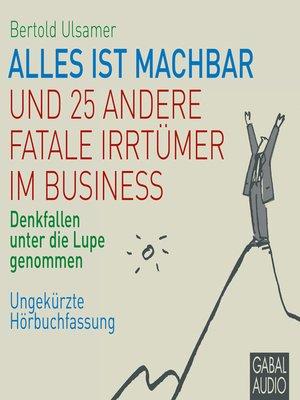 cover image of Alles ist machbar und 25 andere fatale Irrtümer im Business