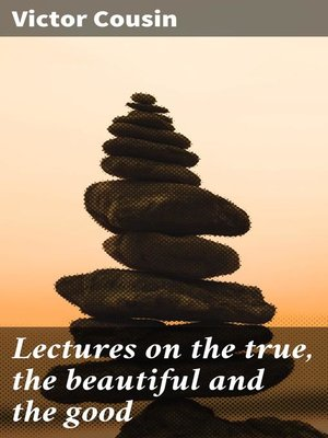 cover image of Lectures on the true, the beautiful and the good