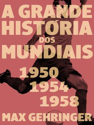 cover image of A grande história dos mundiais 1950, 1954, 1958
