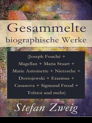 cover image of Gesammelte biographische Werke (Joseph Fouché + Magellan + Maria Stuart + Marie Antoinette + Nietzsche + Dostojewski + Erasmus + Casanova + Sigmund Freud + Tolstoi und mehr)