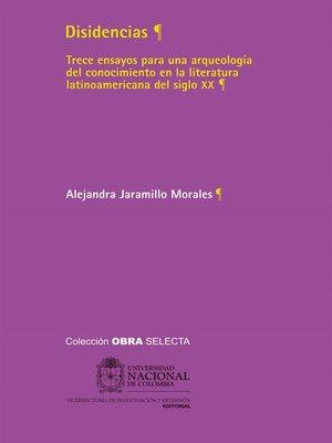 cover image of Disidencias. Trece ensayos para una arqueología del conocimiento en la literatura latinoamericana del siglo XX