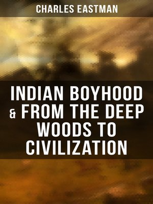 cover image of Indian Boyhood & From the Deep Woods to Civilization