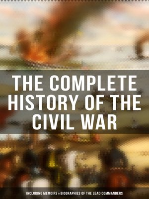cover image of The Complete History of the Civil War (Including Memoirs & Biographies of the Lead Commanders)