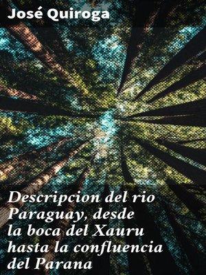 cover image of Descripcion del rio Paraguay, desde la boca del Xauru hasta la confluencia del Parana