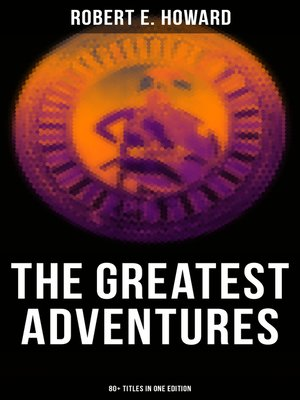 cover image of The Greatest Adventures of Robert E. Howard (80+ Titles in One Edition)