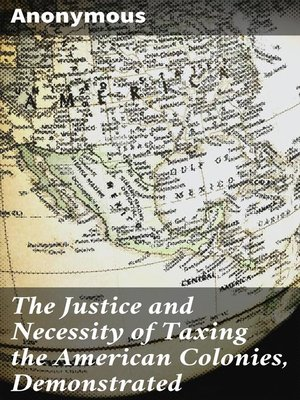 cover image of The Justice and Necessity of Taxing the American Colonies, Demonstrated