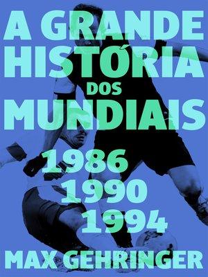 cover image of A grande história dos mundiais. 1986, 1990, 1994.