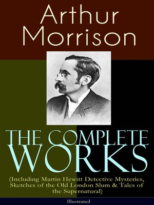 cover image of The Complete Works of Arthur Morrison (Including Martin Hewitt Detective Mysteries, Sketches of the Old London Slum & Tales of the Supernatural)