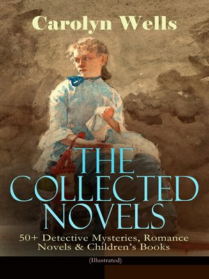 cover image of The Collected Novels of Carolyn Wells – 50+ Detective Mysteries, Romance Novels & Children's Books
