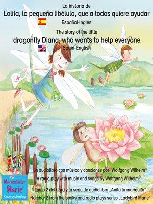 cover image of La historia de Lolita, la pequeña libélula, que a todos quiere ayudar. Español-Inglés / the story of Diana, the little dragonfly who wants to help everyone. Spanish-English.