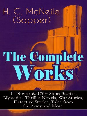 cover image of The Complete Works of H. C. McNeile (Sapper)--14 Novels & 170+ Short Stories