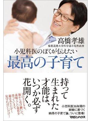 cover image of 小児科医のぼくが伝えたい 最高の子育て: 本編