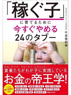 cover image of 「稼ぐ子」に育てるために今すぐやめる24のタブー: 本編