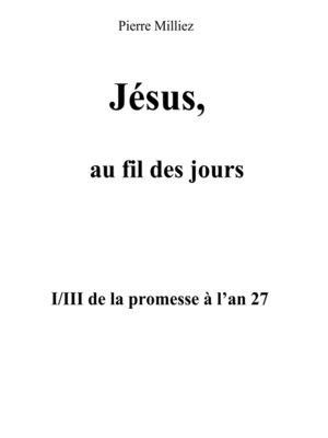 cover image of Jésus, au fil des jours, I/III de la promesse à l'an 27