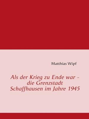 cover image of Als der Krieg zu Ende war--die Grenzstadt Schaffhausen im Jahre 1945