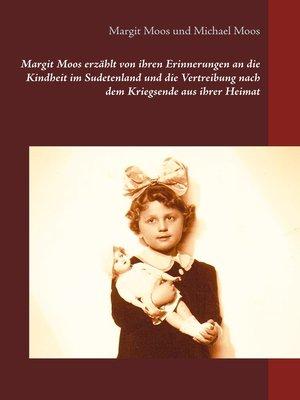 cover image of Margit Moos erzählt von ihren Erinnerungen an die Kindheit im Sudetenland und die Vertreibung nach dem Kriegsende aus ihrer Heimat