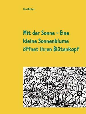 cover image of Mit der Sonne--Eine kleine Sonnenblume öffnet ihren Blütenkopf
