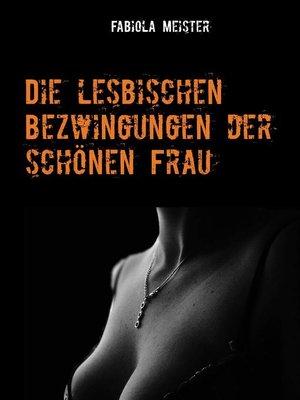 cover image of Die lesbischen Bezwingungen der schönen Frau