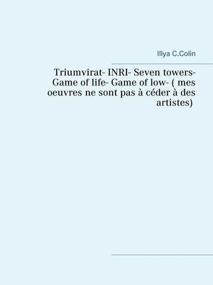 cover image of Triumvirat- INRI- Seven towers- Game  of life- Game of low- ( mes  oeuvres ne sont pas à céder à des  artistes)