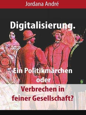 cover image of Digitalisierung. Ein Politikmärchen oder Verbrechen in feiner Gesellschaft?