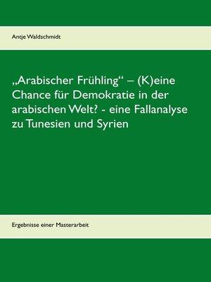 """cover image of """"Arabischer Frühling"""" – (K)eine Chance für Demokratie in der arabischen Welt?--eine Fallanalyse zu Tunesien und Syrien"""