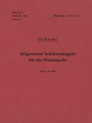 cover image of H.Dv.g. 7, M.Dv.Nr. 534, L.Dv.g. 7 Allgemeine Schlüsselregeln für die Wehrmacht--Geheim--Vom 1.4.1944
