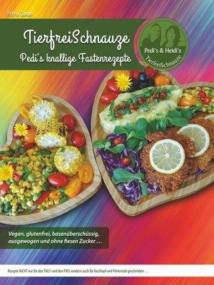 cover image of TierfreiSchnauze--Pedi's knallige Fastenrezepte ... Vegan, glutenfrei, basenüberschüssig, ausgewogen und ohne fiesen Zucker ...