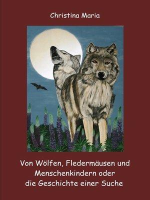 cover image of Von Wölfen, Fledermäusen und Menschenkindern oder die Geschichte einer Suche