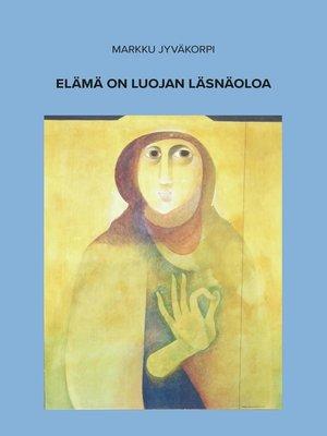 cover image of Elämä on luojan läsnäoloa