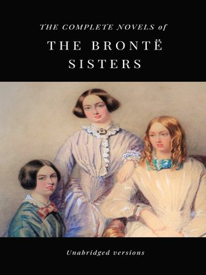 cover image of THE COMPLETE NOVELS OF THE BRONTË SISTERS (unabridged versions)