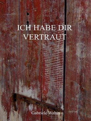 Ich habe dir vertraut by Gabriele Walter · OverDrive