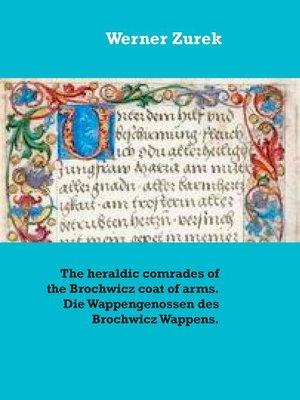 cover image of The heraldic comrades of the Brochwicz coat of arms. Die Wappengenossen des Brochwicz Wappens.