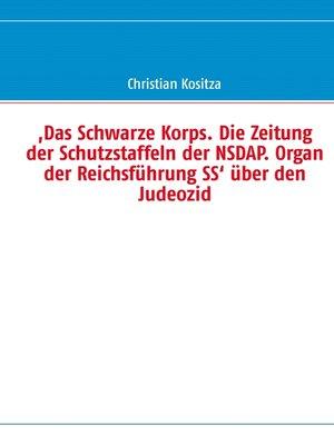 cover image of ,Das Schwarze Korps. Die Zeitung der Schutzstaffeln der NSDAP. Organ der Reichsführung SS' über den Judeozid