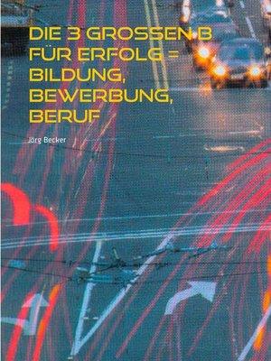 cover image of Die 3 großen B für Erfolg = Bildung, Bewerbung, Beruf