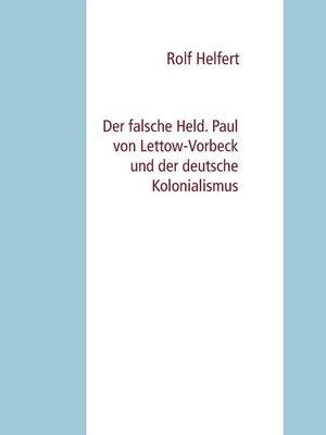 cover image of Der falsche Held. Paul von Lettow-Vorbeck und der deutsche Kolonialismus