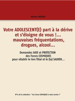 cover image of Votre adolescent(e) part à la dérive et s'éloigne de vous !... mauvaises fréquentations, drogues, alcool...