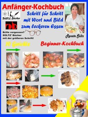cover image of Anfänger-Kochbuch--Schritt für Schritt mit Wort und Bild zum leckeren Essen--Beginner-Kochbuch