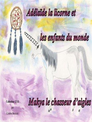 cover image of Adélaïde la licorne et les enfants du monde--Makya le chasseur d'aigles