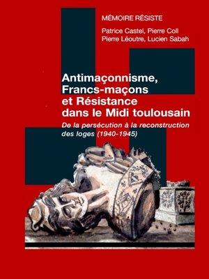 cover image of Antimaçonnisme, Francs-maçons et Résistance dans le Midi toulousain