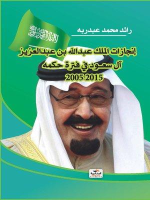 cover image of إنجازات الملك عبد الله بن عبد العزيز آل سعود في فترة حكمه 2005 - 2015