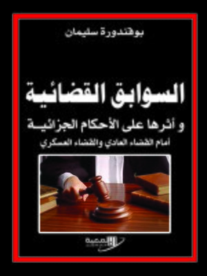 cover image of السوابق القضائية و أثرها على الأحكام الجزائية أمام القضاء العادي و القضاء العسكري