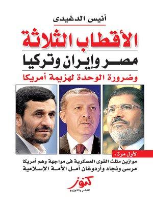 cover image of الأقطاب الثلاثة : مصر و إيران و تركيا و ضرورة الوحدة لهزيمة أمريكا