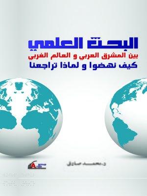 cover image of البحث العلمي بين المشرق العربي و العالم الغربي : كيف نهضوا ؟ و لماذا تراجعنا ؟