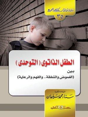 cover image of الطفل الذاتوي ( التوحدي ) : بين الغموض و الشفقة و الفهم و الرعاية